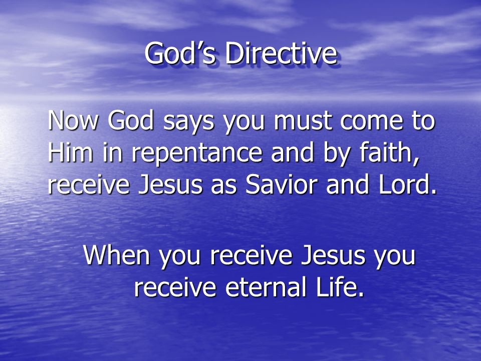 God's Directive Now God says you must come to Him in repentance and by faith, receive Jesus as Savior and Lord. When you receive Jesus you receive ete