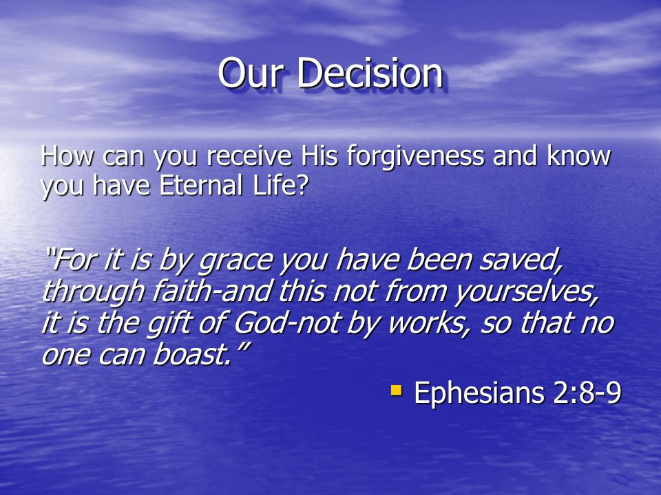 """Our Decision How can you receive His forgiveness and know you have Eternal Life? """"For it is by grace you have been saved, through faith-and this not f"""