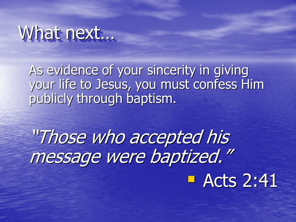 """What next… As evidence of your sincerity in giving your life to Jesus, you must confess Him publicly through baptism. """"Those who accepted his message"""