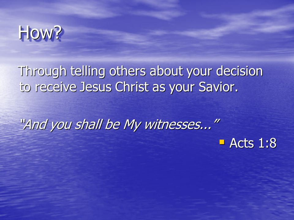 """How?How? Through telling others about your decision to receive Jesus Christ as your Savior. """"And you shall be My witnesses...""""  Acts 1:8"""
