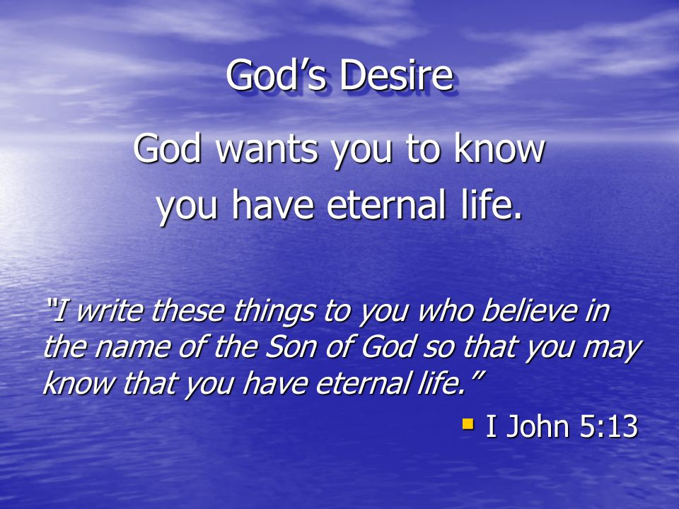 """God's Desire God wants you to know you have eternal life. """"I write these things to you who believe in the name of the Son of God so that you may know"""