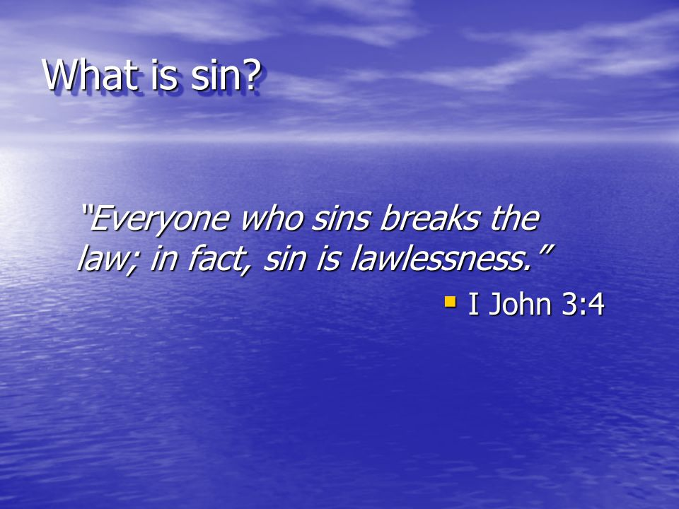 """What is sin? """"Everyone who sins breaks the law; in fact, sin is lawlessness.""""  I John 3:4"""