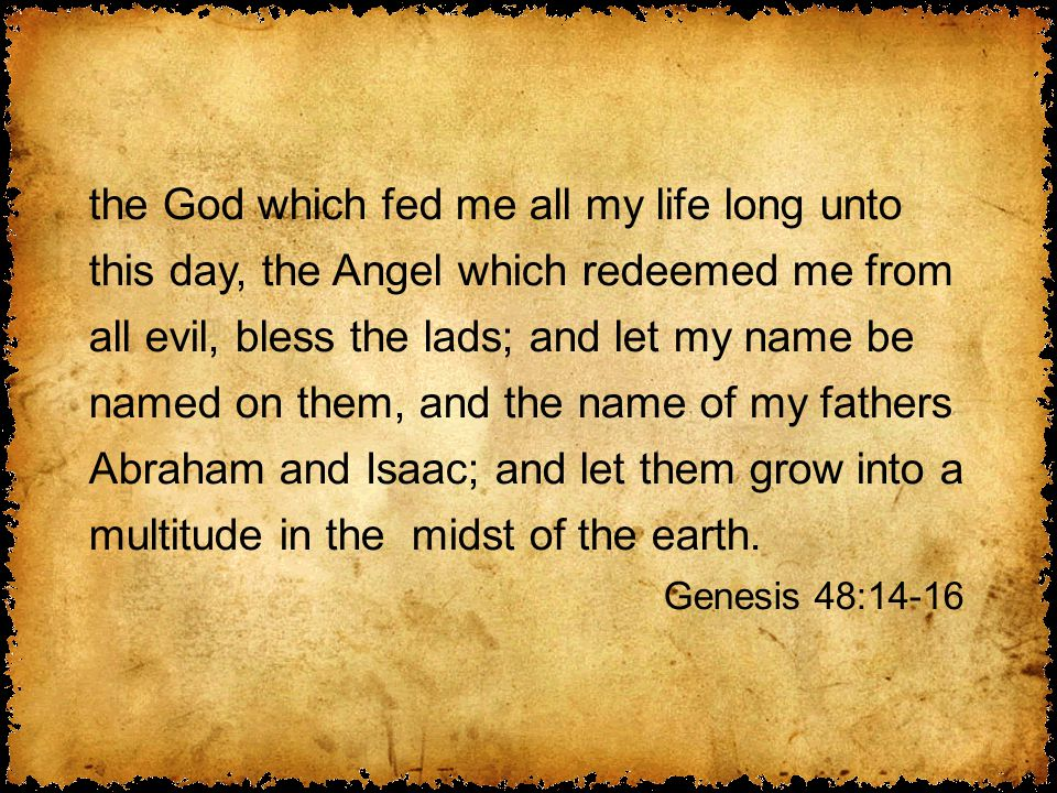 the God which fed me all my life long unto this day, the Angel which redeemed me from all evil, bless the lads; and let my name be named on them, and the name of my fathers Abraham and Isaac; and let them grow into a multitude in the midst of the earth.