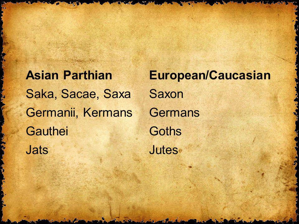 Asian ParthianEuropean/Caucasian Saka, Sacae, SaxaSaxon Germanii, KermansGermans GautheiGoths JatsJutes