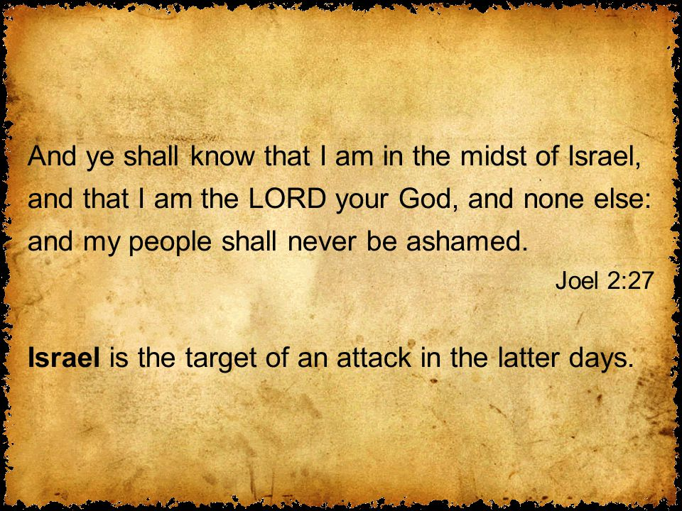And ye shall know that I am in the midst of Israel, and that I am the LORD your God, and none else: and my people shall never be ashamed.