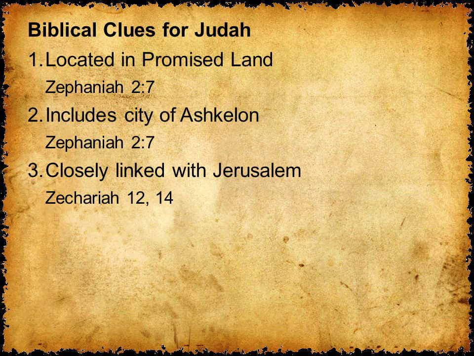 Biblical Clues for Judah 1.Located in Promised Land Zephaniah 2:7 2.Includes city of Ashkelon Zephaniah 2:7 3.Closely linked with Jerusalem Zechariah 12, 14