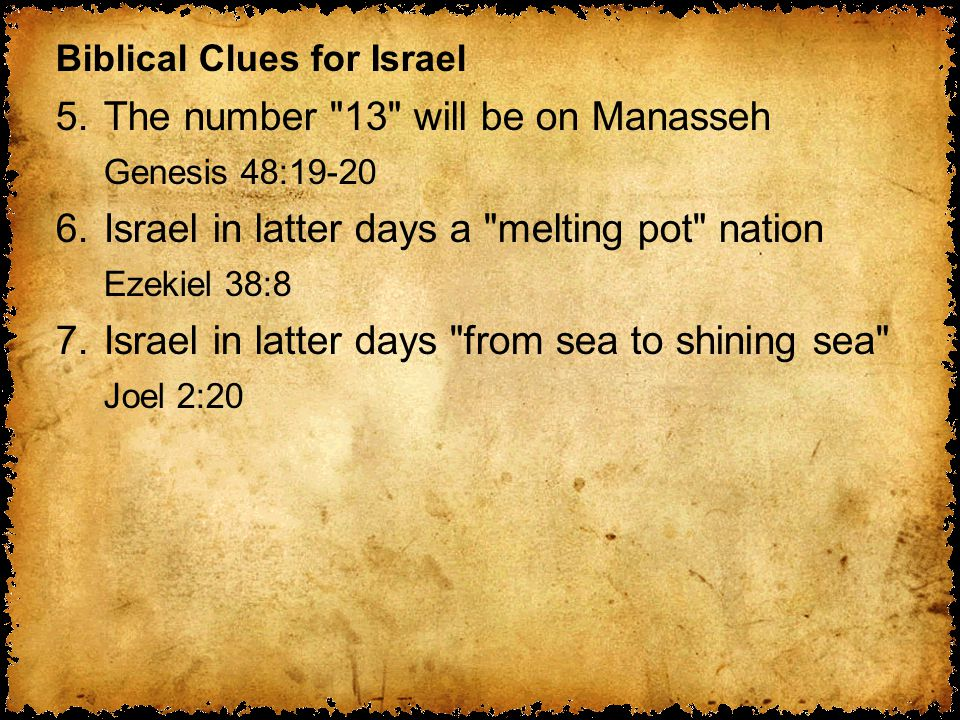 Biblical Clues for Israel 5.The number 13 will be on Manasseh Genesis 48: Israel in latter days a melting pot nation Ezekiel 38:8 7.Israel in latter days from sea to shining sea Joel 2:20