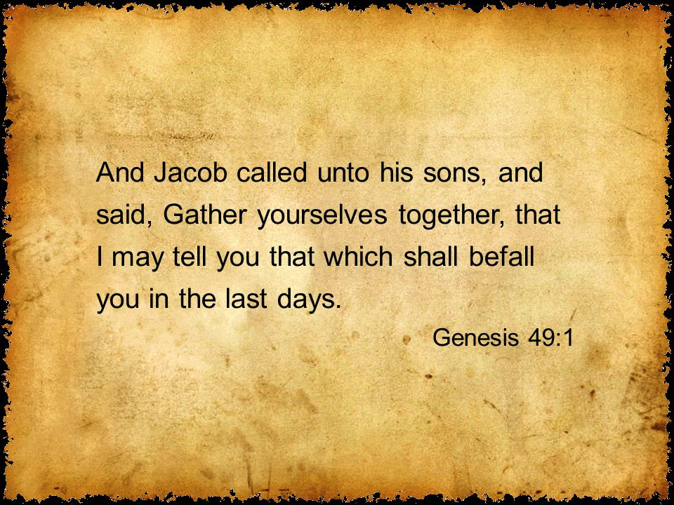 And Jacob called unto his sons, and said, Gather yourselves together, that I may tell you that which shall befall you in the last days.