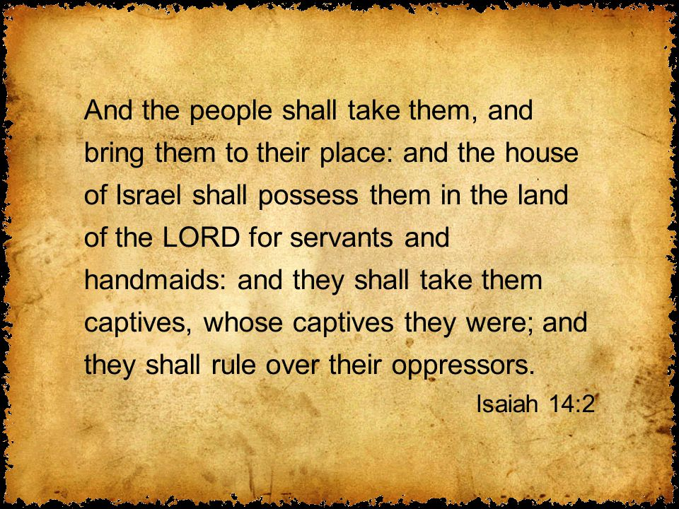 And the people shall take them, and bring them to their place: and the house of Israel shall possess them in the land of the LORD for servants and handmaids: and they shall take them captives, whose captives they were; and they shall rule over their oppressors.