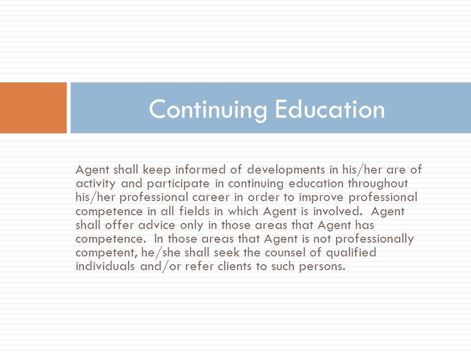 Agent shall keep informed of developments in his/her are of activity and participate in continuing education throughout his/her professional career in order to improve professional competence in all fields in which Agent is involved.