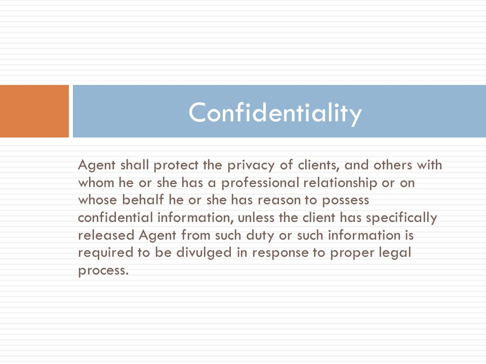 Agent shall protect the privacy of clients, and others with whom he or she has a professional relationship or on whose behalf he or she has reason to possess confidential information, unless the client has specifically released Agent from such duty or such information is required to be divulged in response to proper legal process.