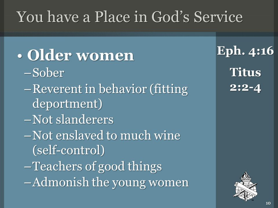 You have a Place in God's Service Older womenOlder women –Sober –Reverent in behavior (fitting deportment) –Not slanderers –Not enslaved to much wine