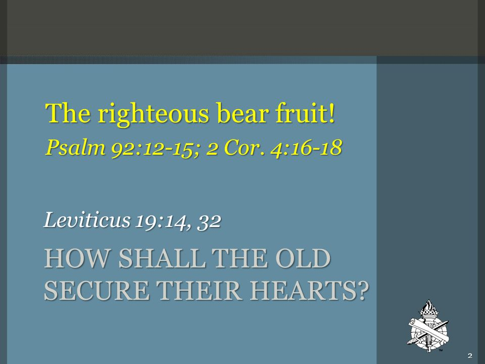 HOW SHALL THE OLD SECURE THEIR HEARTS? Leviticus 19:14, 32 The righteous bear fruit! Psalm 92:12-15; 2 Cor. 4:16-18 2