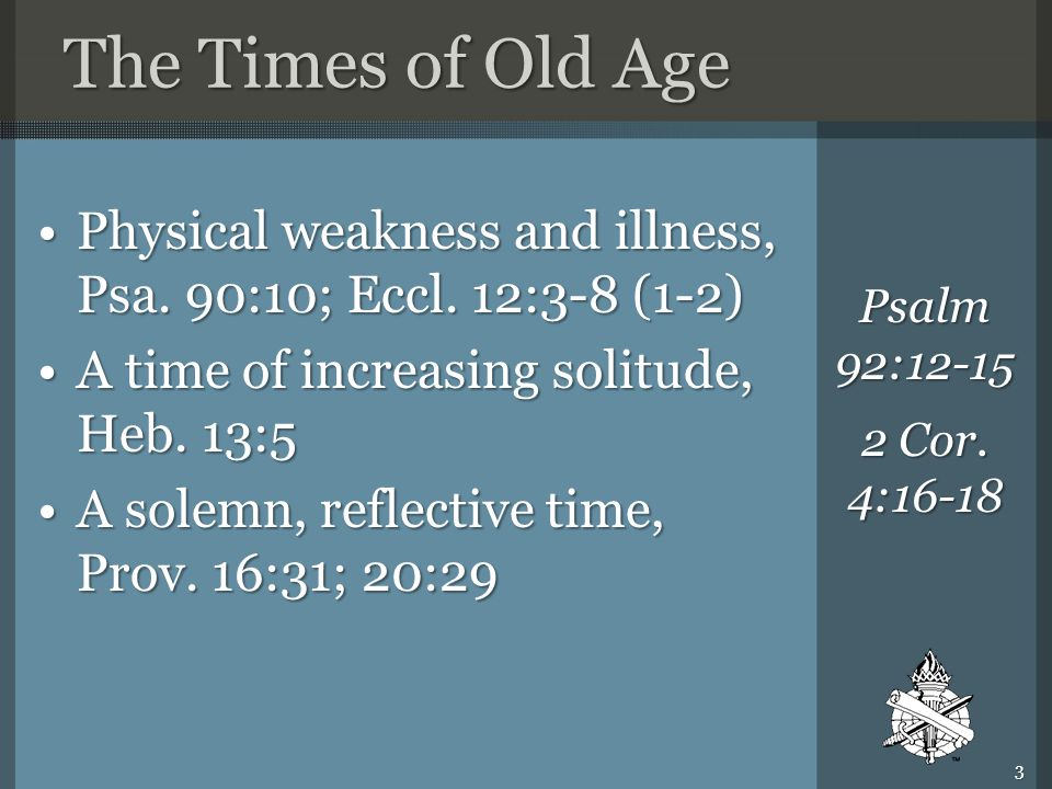 The Times of Old Age Physical weakness and illness, Psa. 90:10; Eccl. 12:3-8 (1-2)Physical weakness and illness, Psa. 90:10; Eccl. 12:3-8 (1-2) A time