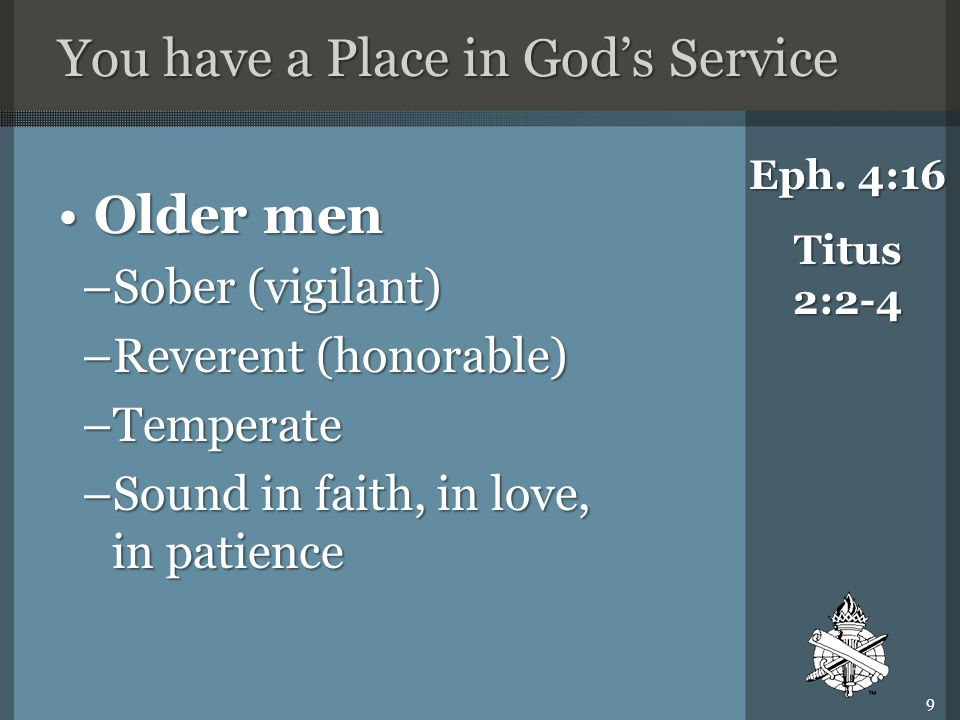 You have a Place in God's Service Older menOlder men –Sober (vigilant) –Reverent (honorable) –Temperate –Sound in faith, in love, in patience Eph.