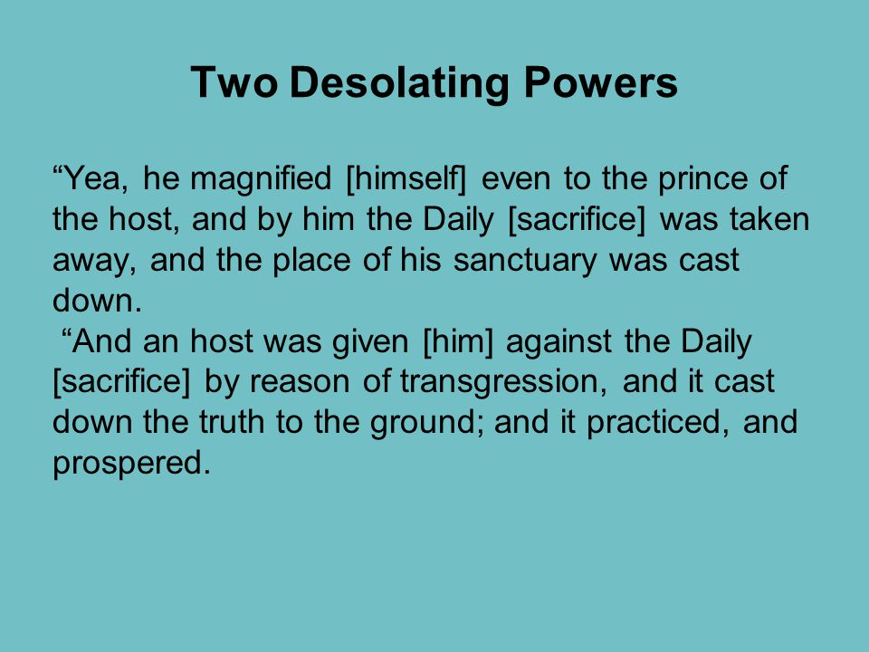 Two Desolating Powers Yea, he magnified [himself] even to the prince of the host, and by him the Daily [sacrifice] was taken away, and the place of his sanctuary was cast down.