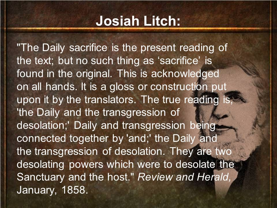Josiah Litch: The Daily sacrifice is the present reading of the text; but no such thing as 'sacrifice' is found in the original.