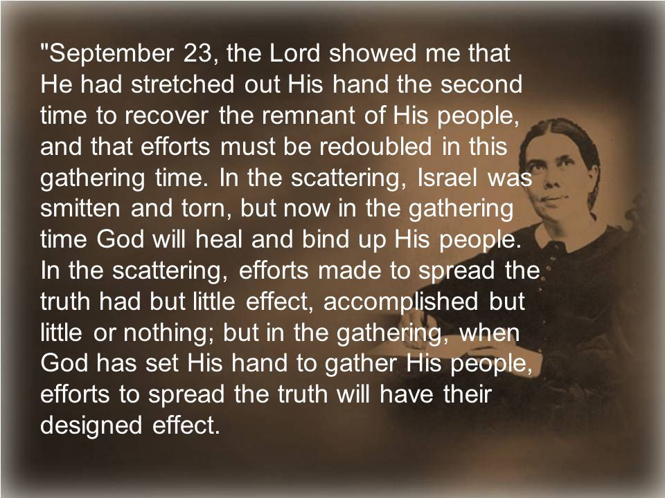 September 23, the Lord showed me that He had stretched out His hand the second time to recover the remnant of His people, and that efforts must be redoubled in this gathering time.