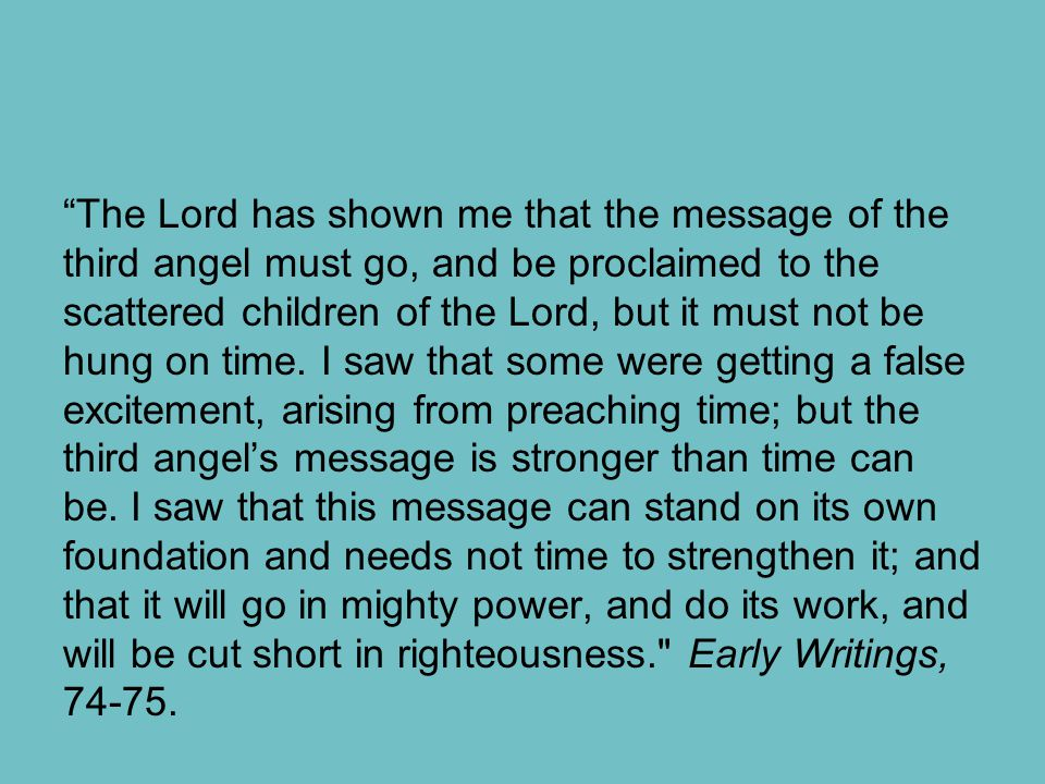 """The Lord has shown me that the message of the third angel must go, and be proclaimed to the scattered children of the Lord, but it must not be hung o"