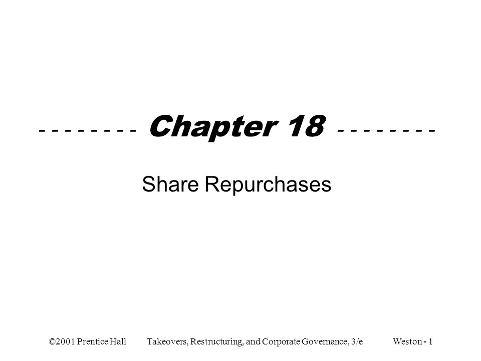 ©2001 Prentice Hall Takeovers, Restructuring, and Corporate Governance, 3/e Weston - 12 –Takeover defenses Share repurchase price may be viewed more favorably than takeover price Share repurchase may cause takeover bidders to offer a higher premium –When a firm tenders for 10% or 20% of its shares, shareholders who offer their shares are those with the lowest reservation prices –Shareholders who did not tender have the highest reservation prices –In order for takeover bidder to succeed, he must offer a higher premium to the remaining higher reservation price shareholders –Required higher premium may deter potential bidders