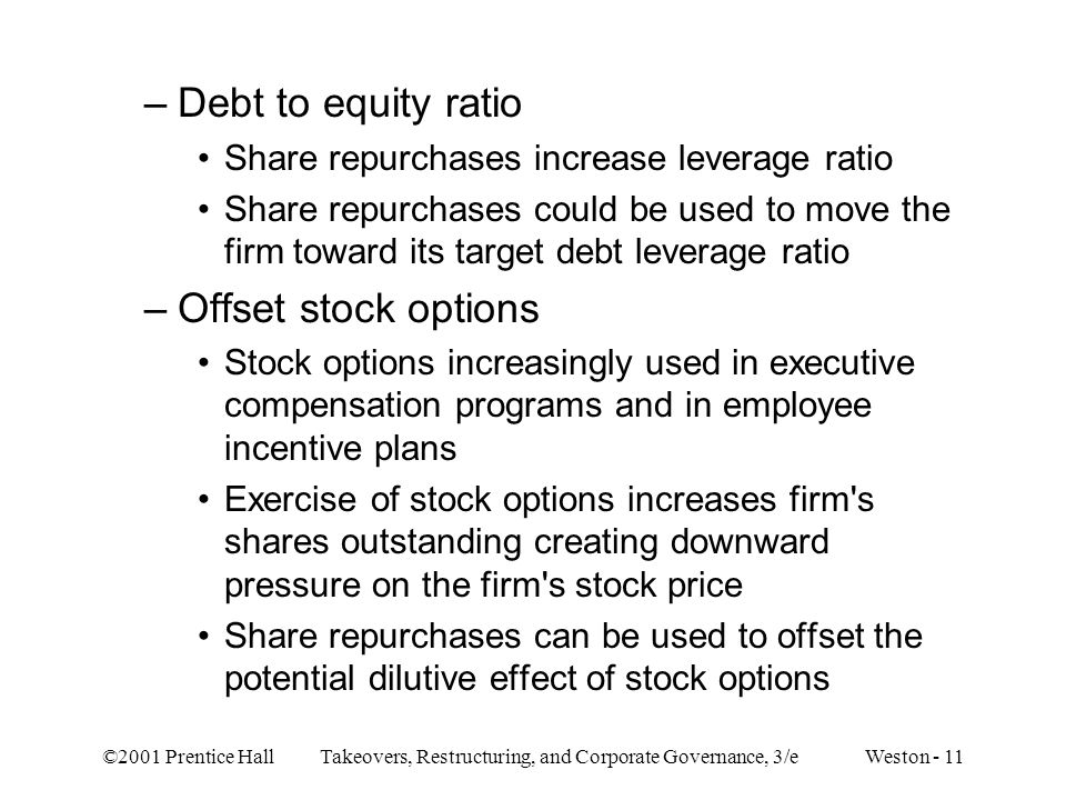 ©2001 Prentice Hall Takeovers, Restructuring, and Corporate Governance, 3/e Weston - 11 –Debt to equity ratio Share repurchases increase leverage ratio Share repurchases could be used to move the firm toward its target debt leverage ratio –Offset stock options Stock options increasingly used in executive compensation programs and in employee incentive plans Exercise of stock options increases firm s shares outstanding creating downward pressure on the firm s stock price Share repurchases can be used to offset the potential dilutive effect of stock options