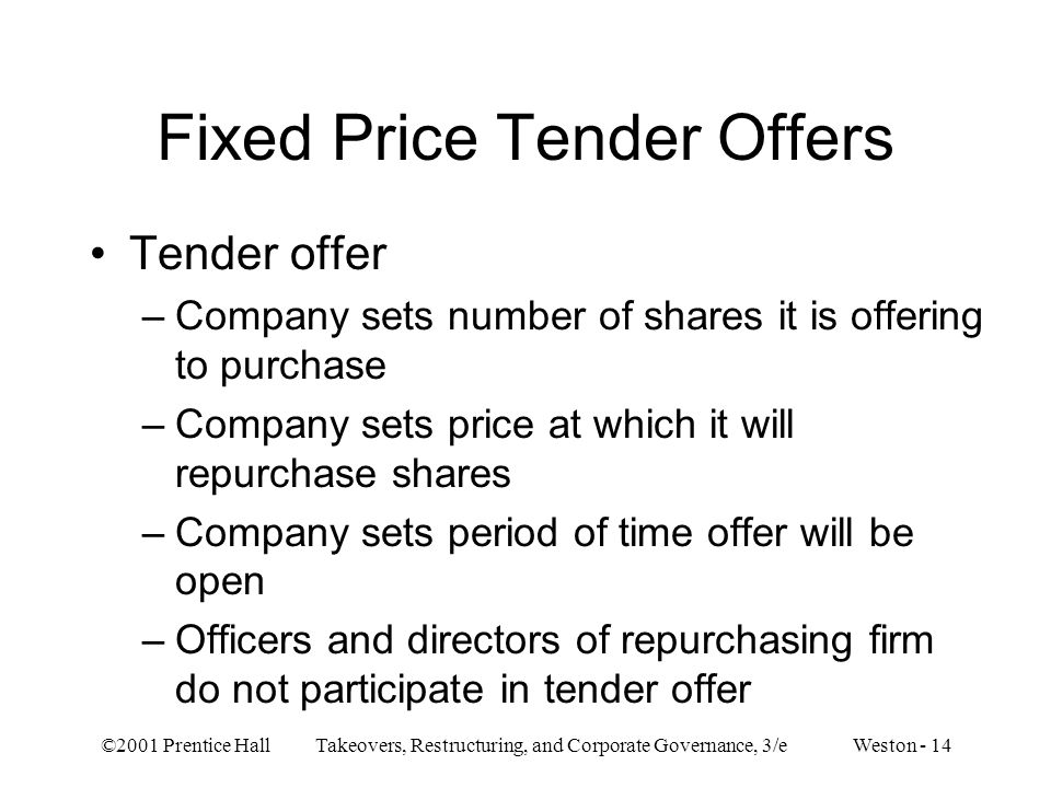 ©2001 Prentice Hall Takeovers, Restructuring, and Corporate Governance, 3/e Weston - 14 Fixed Price Tender Offers Tender offer –Company sets number of shares it is offering to purchase –Company sets price at which it will repurchase shares –Company sets period of time offer will be open –Officers and directors of repurchasing firm do not participate in tender offer