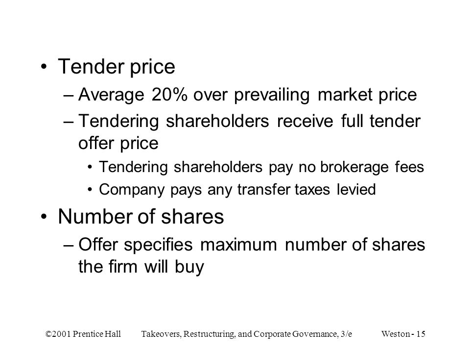 ©2001 Prentice Hall Takeovers, Restructuring, and Corporate Governance, 3/e Weston - 15 Tender price –Average 20% over prevailing market price –Tendering shareholders receive full tender offer price Tendering shareholders pay no brokerage fees Company pays any transfer taxes levied Number of shares –Offer specifies maximum number of shares the firm will buy