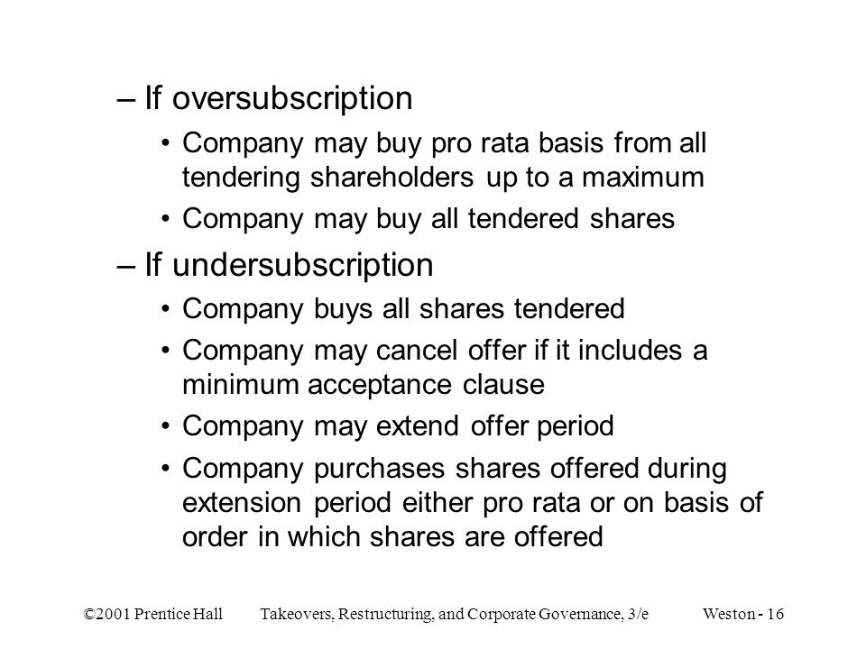 ©2001 Prentice Hall Takeovers, Restructuring, and Corporate Governance, 3/e Weston - 16 –If oversubscription Company may buy pro rata basis from all tendering shareholders up to a maximum Company may buy all tendered shares –If undersubscription Company buys all shares tendered Company may cancel offer if it includes a minimum acceptance clause Company may extend offer period Company purchases shares offered during extension period either pro rata or on basis of order in which shares are offered