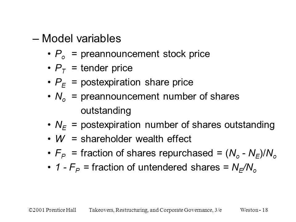 ©2001 Prentice Hall Takeovers, Restructuring, and Corporate Governance, 3/e Weston - 18 –Model variables P o =preannouncement stock price P T =tender price P E =postexpiration share price N o =preannouncement number of shares outstanding N E =postexpiration number of shares outstanding W =shareholder wealth effect F P =fraction of shares repurchased = (N o - N E )/N o 1 - F P = fraction of untendered shares = N E /N o