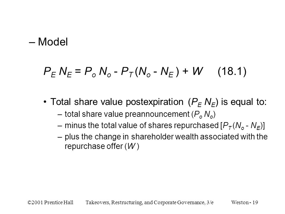 ©2001 Prentice Hall Takeovers, Restructuring, and Corporate Governance, 3/e Weston - 19 –Model P E N E = P o N o - P T (N o - N E ) + W (18.1) Total share value postexpiration (P E N E ) is equal to: –total share value preannouncement (P o N o ) –minus the total value of shares repurchased [P T (N o - N E )] –plus the change in shareholder wealth associated with the repurchase offer (W )