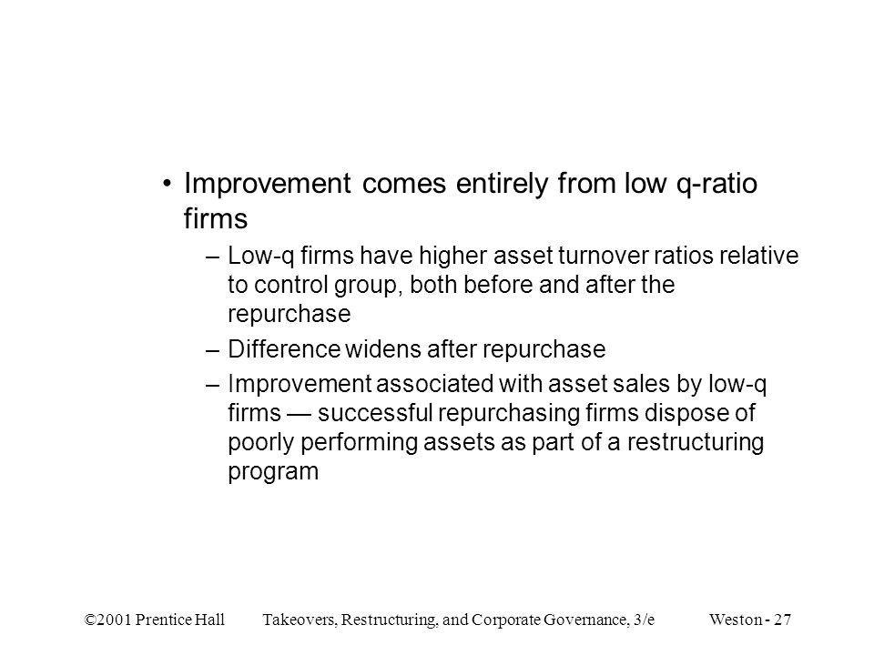 ©2001 Prentice Hall Takeovers, Restructuring, and Corporate Governance, 3/e Weston - 27 Improvement comes entirely from low q-ratio firms –Low-q firms have higher asset turnover ratios relative to control group, both before and after the repurchase –Difference widens after repurchase –Improvement associated with asset sales by low-q firms — successful repurchasing firms dispose of poorly performing assets as part of a restructuring program