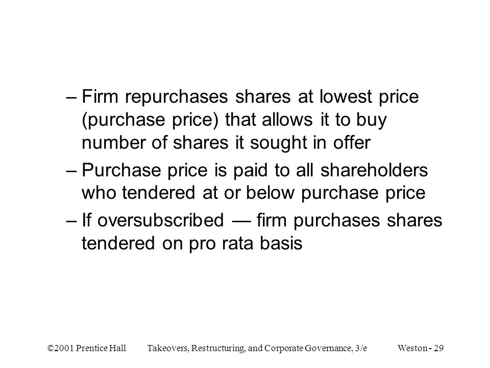 ©2001 Prentice Hall Takeovers, Restructuring, and Corporate Governance, 3/e Weston - 29 –Firm repurchases shares at lowest price (purchase price) that allows it to buy number of shares it sought in offer –Purchase price is paid to all shareholders who tendered at or below purchase price –If oversubscribed — firm purchases shares tendered on pro rata basis