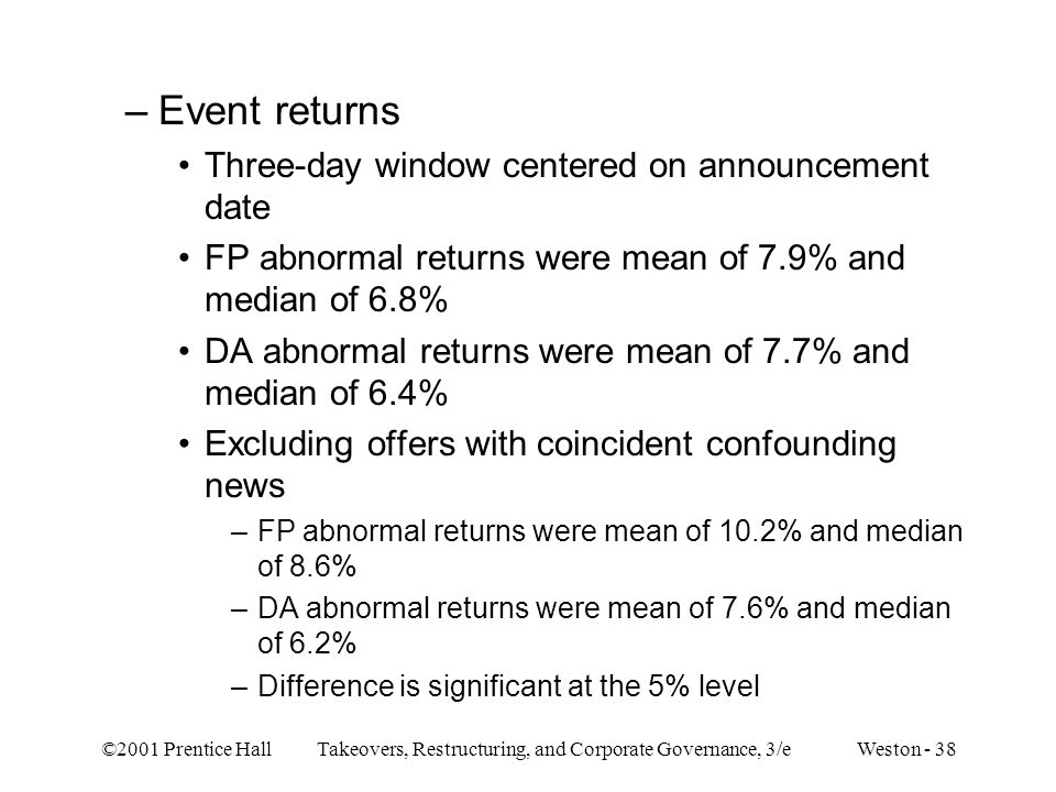 ©2001 Prentice Hall Takeovers, Restructuring, and Corporate Governance, 3/e Weston - 38 –Event returns Three-day window centered on announcement date FP abnormal returns were mean of 7.9% and median of 6.8% DA abnormal returns were mean of 7.7% and median of 6.4% Excluding offers with coincident confounding news –FP abnormal returns were mean of 10.2% and median of 8.6% –DA abnormal returns were mean of 7.6% and median of 6.2% –Difference is significant at the 5% level
