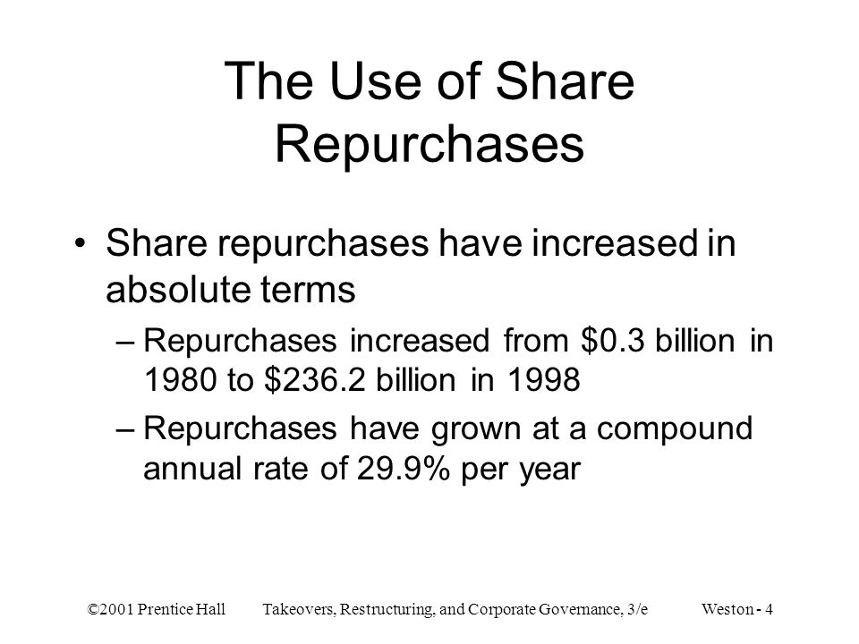 ©2001 Prentice Hall Takeovers, Restructuring, and Corporate Governance, 3/e Weston - 5 Share repurchases have increased relative to the use of dividends –Repurchases were a 0.5% percentage of cash dividend payouts in 1980.