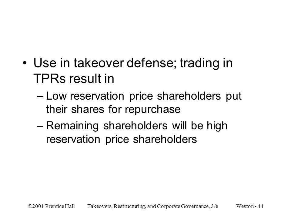 ©2001 Prentice Hall Takeovers, Restructuring, and Corporate Governance, 3/e Weston - 44 Use in takeover defense; trading in TPRs result in –Low reservation price shareholders put their shares for repurchase –Remaining shareholders will be high reservation price shareholders