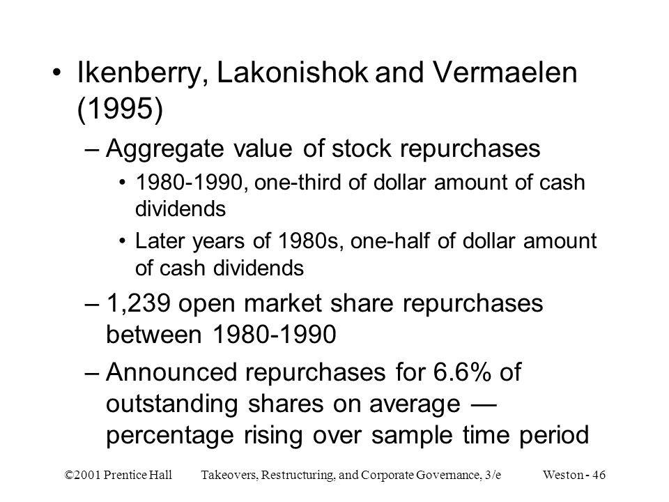 ©2001 Prentice Hall Takeovers, Restructuring, and Corporate Governance, 3/e Weston - 46 Ikenberry, Lakonishok and Vermaelen (1995) –Aggregate value of stock repurchases , one-third of dollar amount of cash dividends Later years of 1980s, one-half of dollar amount of cash dividends –1,239 open market share repurchases between –Announced repurchases for 6.6% of outstanding shares on average — percentage rising over sample time period