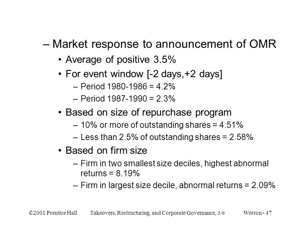 ©2001 Prentice Hall Takeovers, Restructuring, and Corporate Governance, 3/e Weston - 47 –Market response to announcement of OMR Average of positive 3.5% For event window [-2 days,+2 days] –Period = 4.2% –Period = 2.3% Based on size of repurchase program –10% or more of outstanding shares = 4.51% –Less than 2.5% of outstanding shares = 2.58% Based on firm size –Firm in two smallest size deciles, highest abnormal returns = 8.19% –Firm in largest size decile, abnormal returns = 2.09%
