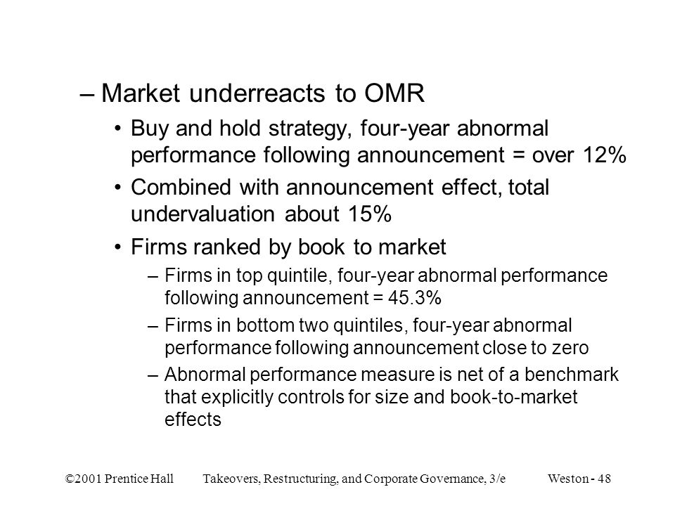 ©2001 Prentice Hall Takeovers, Restructuring, and Corporate Governance, 3/e Weston - 48 –Market underreacts to OMR Buy and hold strategy, four-year abnormal performance following announcement = over 12% Combined with announcement effect, total undervaluation about 15% Firms ranked by book to market –Firms in top quintile, four-year abnormal performance following announcement = 45.3% –Firms in bottom two quintiles, four-year abnormal performance following announcement close to zero –Abnormal performance measure is net of a benchmark that explicitly controls for size and book-to-market effects