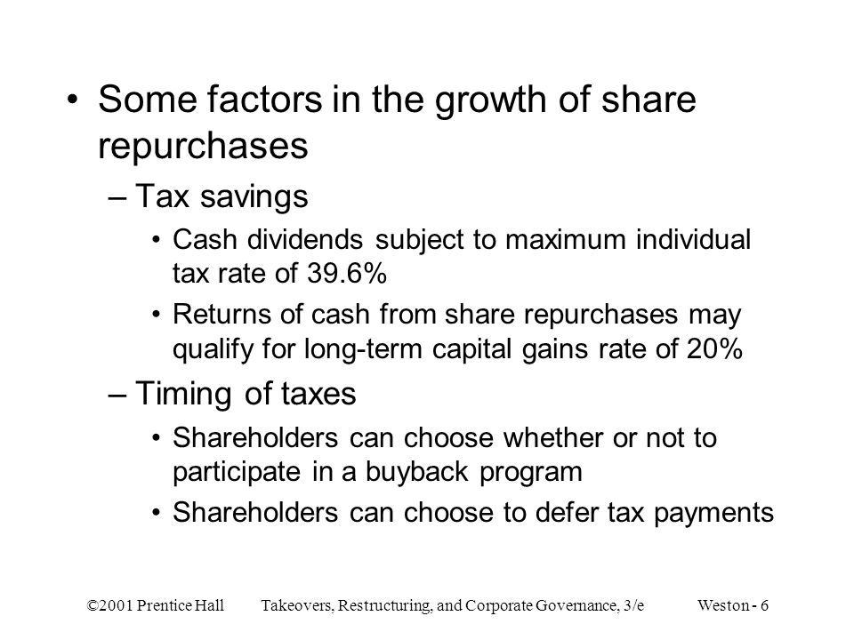 ©2001 Prentice Hall Takeovers, Restructuring, and Corporate Governance, 3/e Weston - 6 Some factors in the growth of share repurchases –Tax savings Cash dividends subject to maximum individual tax rate of 39.6% Returns of cash from share repurchases may qualify for long-term capital gains rate of 20% –Timing of taxes Shareholders can choose whether or not to participate in a buyback program Shareholders can choose to defer tax payments
