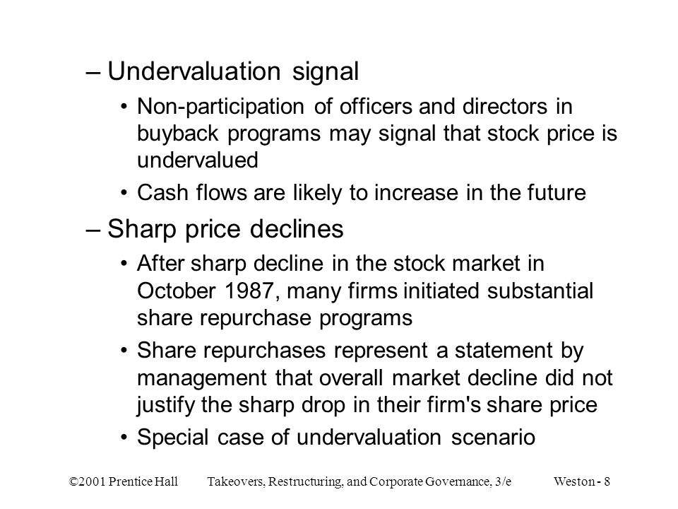 ©2001 Prentice Hall Takeovers, Restructuring, and Corporate Governance, 3/e Weston - 8 –Undervaluation signal Non-participation of officers and directors in buyback programs may signal that stock price is undervalued Cash flows are likely to increase in the future –Sharp price declines After sharp decline in the stock market in October 1987, many firms initiated substantial share repurchase programs Share repurchases represent a statement by management that overall market decline did not justify the sharp drop in their firm s share price Special case of undervaluation scenario