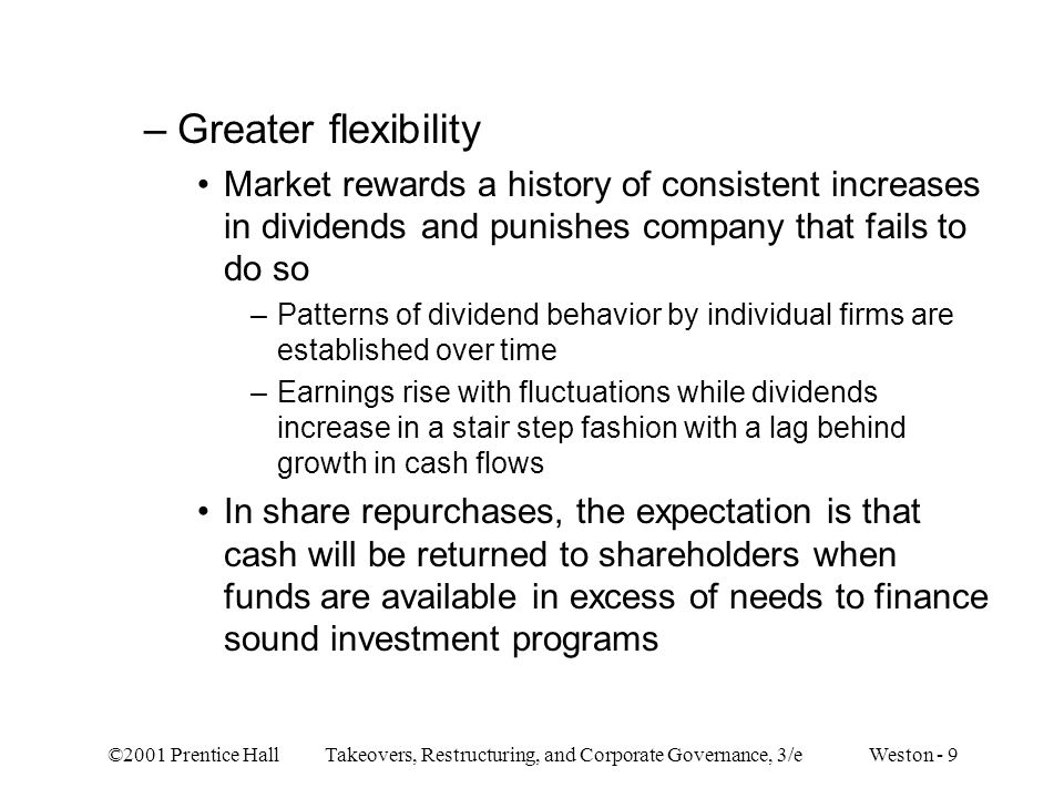 ©2001 Prentice Hall Takeovers, Restructuring, and Corporate Governance, 3/e Weston - 9 –Greater flexibility Market rewards a history of consistent increases in dividends and punishes company that fails to do so –Patterns of dividend behavior by individual firms are established over time –Earnings rise with fluctuations while dividends increase in a stair step fashion with a lag behind growth in cash flows In share repurchases, the expectation is that cash will be returned to shareholders when funds are available in excess of needs to finance sound investment programs