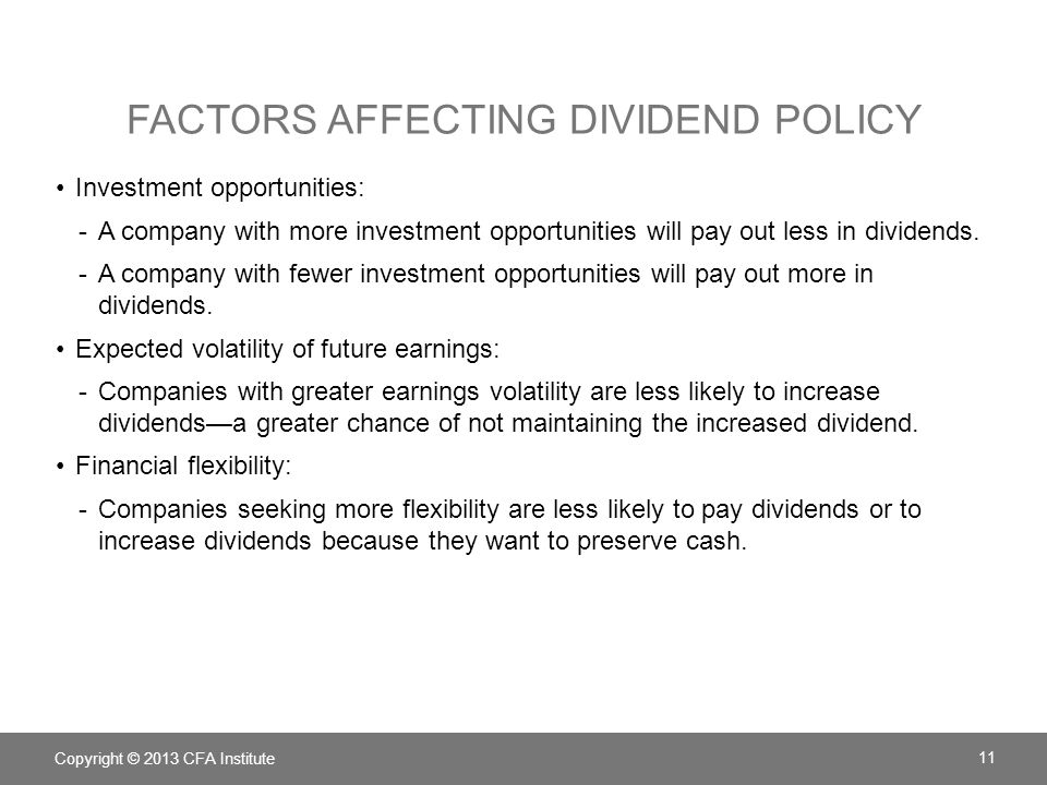FACTORS AFFECTING DIVIDEND POLICY Investment opportunities: -A company with more investment opportunities will pay out less in dividends. -A company w