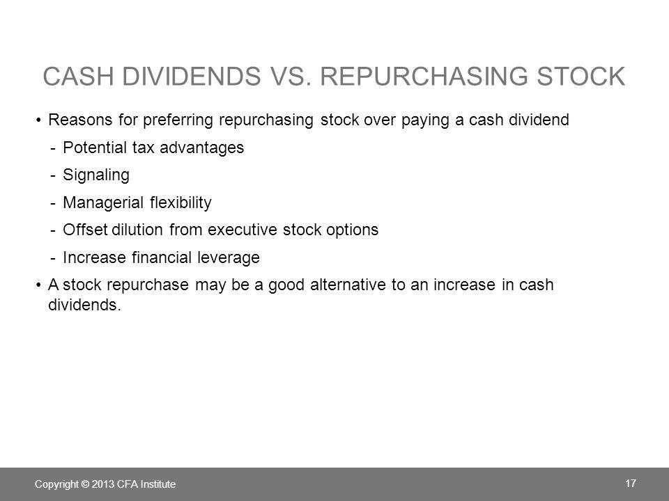 CASH DIVIDENDS VS. REPURCHASING STOCK Copyright © 2013 CFA Institute 17 Reasons for preferring repurchasing stock over paying a cash dividend -Potenti