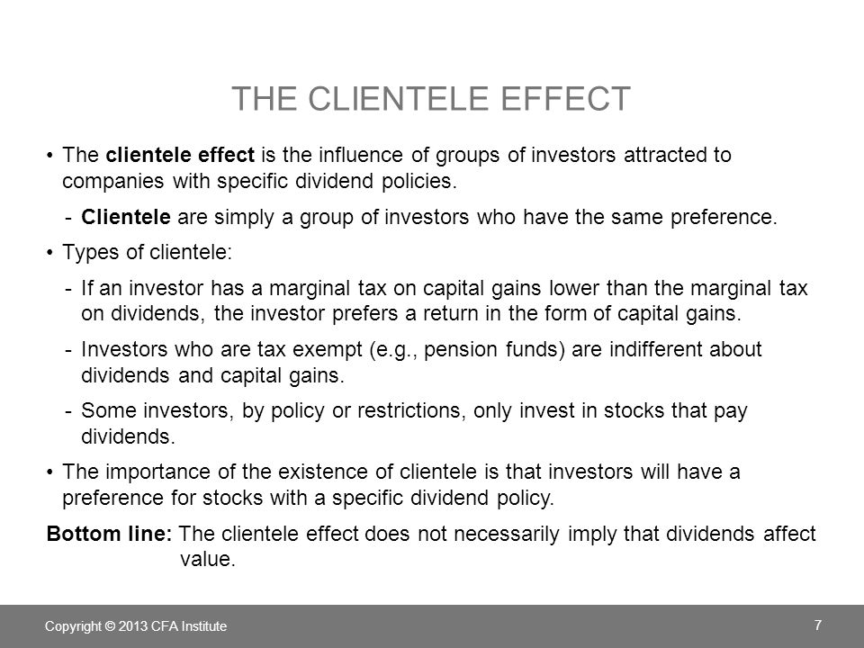THE CLIENTELE EFFECT The clientele effect is the influence of groups of investors attracted to companies with specific dividend policies. -Clientele a