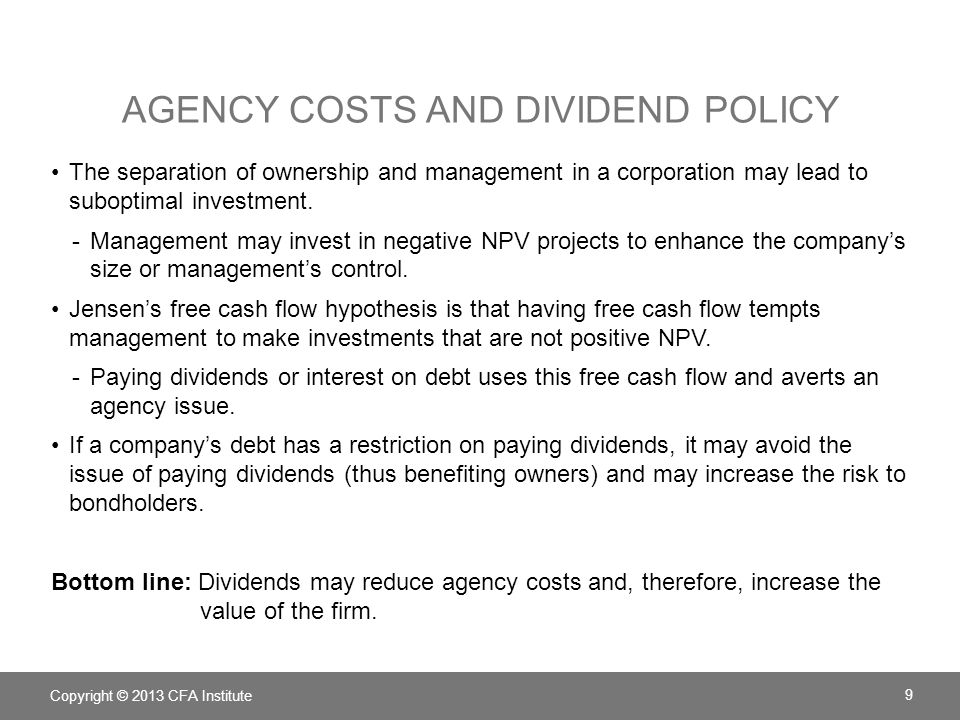 AGENCY COSTS AND DIVIDEND POLICY The separation of ownership and management in a corporation may lead to suboptimal investment. -Management may invest