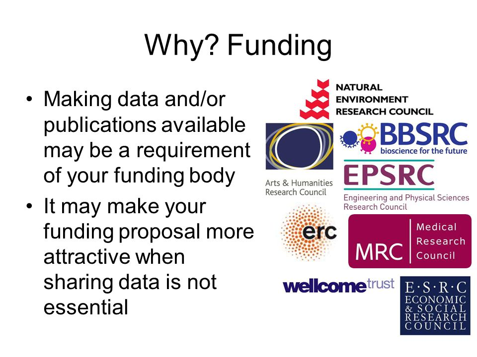 Why? Funding Making data and/or publications available may be a requirement of your funding body It may make your funding proposal more attractive whe