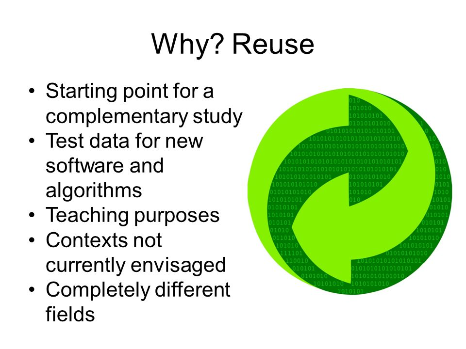 Why? Reuse Starting point for a complementary study Test data for new software and algorithms Teaching purposes Contexts not currently envisaged Compl