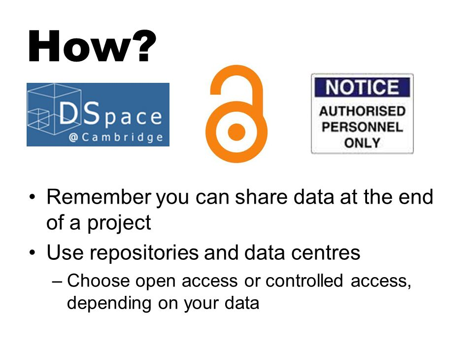 How? Remember you can share data at the end of a project Use repositories and data centres –Choose open access or controlled access, depending on your