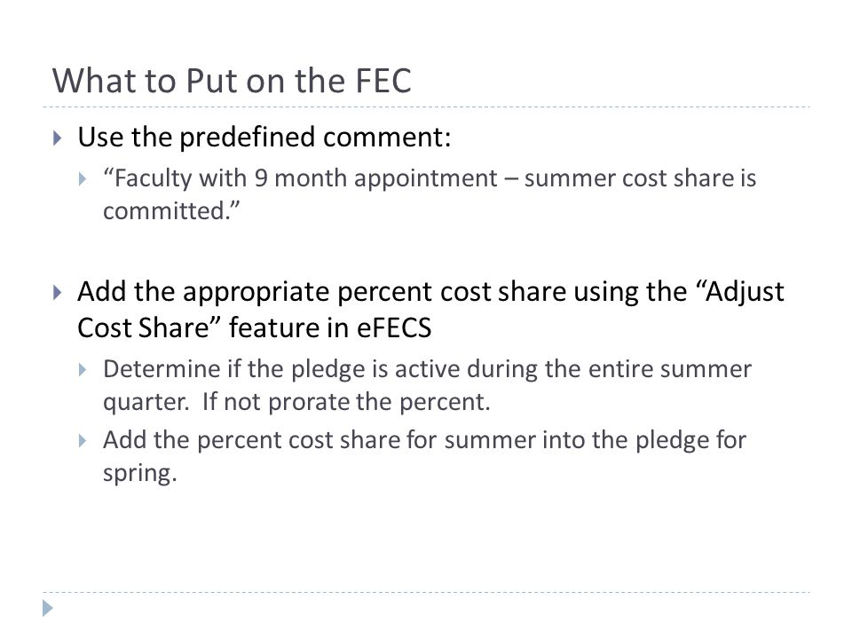 What to Put on the FEC  Use the predefined comment:  Faculty with 9 month appointment – summer cost share is committed.  Add the appropriate percent cost share using the Adjust Cost Share feature in eFECS  Determine if the pledge is active during the entire summer quarter.
