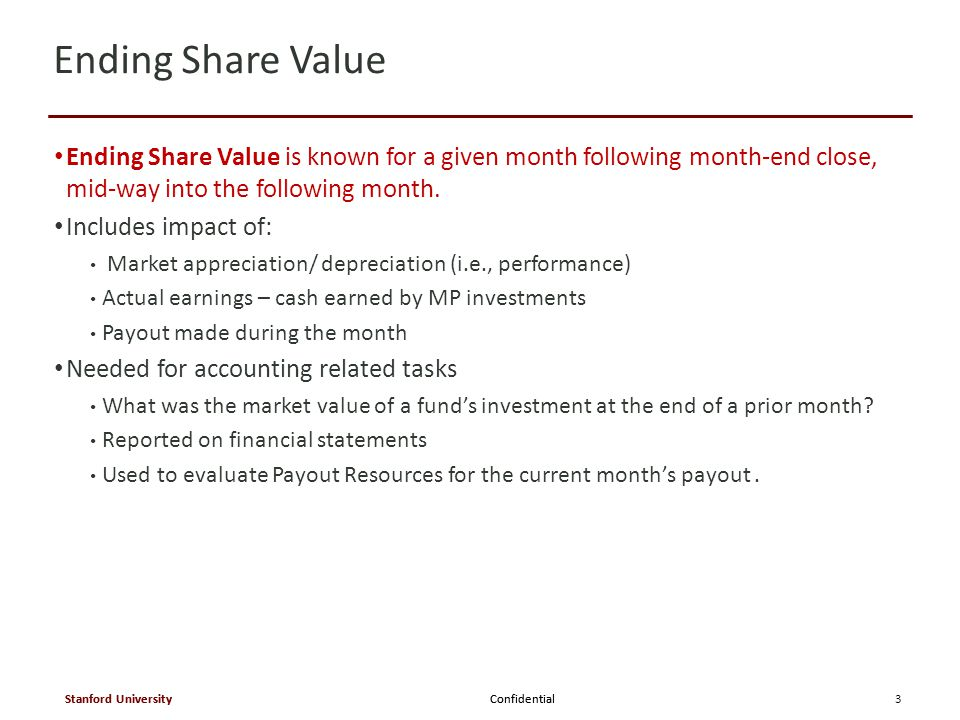 Confidential Stanford University Confidential Stanford University  Once Ending Share Value is known for the prior month, an Interim Share Value is immediately calculated as follows:  Interim Share Value Calculation = prior month Ending Share Value minus current month payout per share  The Interim Share Value always represents current Market Value and is used for transactions because it includes the impact of payout on share value.